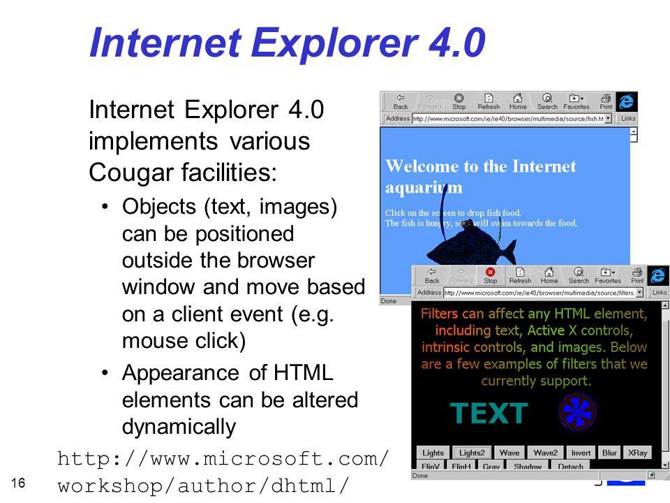 16 Internet Explorer 4.0 Internet Explorer 4.0 implements various Cougar facilities: Objects (text, images) can be positioned outside the browser window and move based on a client event (e.g.