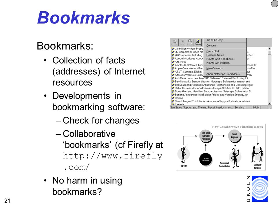 21 Bookmarks Bookmarks: Collection of facts (addresses) of Internet resources Developments in bookmarking software: –Check for changes –Collaborative 'bookmarks' (cf Firefly at http://www.firefly.com/ No harm in using bookmarks