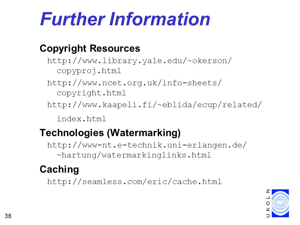 36 Further Information Copyright Resources http://www.library.yale.edu/~okerson/ copyproj.html http://www.ncet.org.uk/info-sheets/ copyright.html http://www.kaapeli.fi/~eblida/ecup/related/ index.html Technologies (Watermarking) http://www-nt.e-technik.uni-erlangen.de/ ~hartung/watermarkinglinks.html Caching http://seamless.com/eric/cache.html