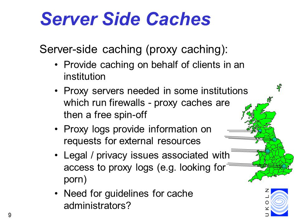 9 Server Side Caches Server-side caching (proxy caching): Provide caching on behalf of clients in an institution Proxy servers needed in some institutions which run firewalls - proxy caches are then a free spin-off Proxy logs provide information on requests for external resources Legal / privacy issues associated with access to proxy logs (e.g.