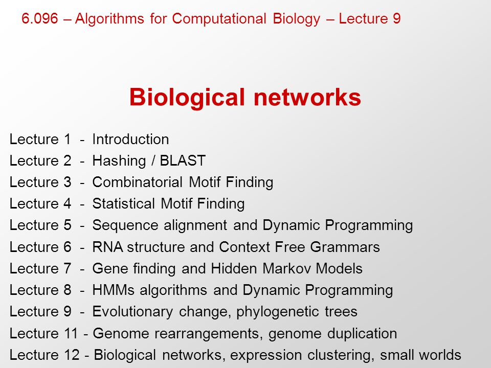 Biological networks Lecture 1- Introduction Lecture 2- Hashing / BLAST Lecture 3- Combinatorial Motif Finding Lecture 4-Statistical Motif Finding Lecture 5-Sequence alignment and Dynamic Programming Lecture 6-RNA structure and Context Free Grammars Lecture 7-Gene finding and Hidden Markov Models Lecture 8-HMMs algorithms and Dynamic Programming Lecture 9-Evolutionary change, phylogenetic trees Lecture 11 - Genome rearrangements, genome duplication Lecture 12 - Biological networks, expression clustering, small worlds 6.096 – Algorithms for Computational Biology – Lecture 9