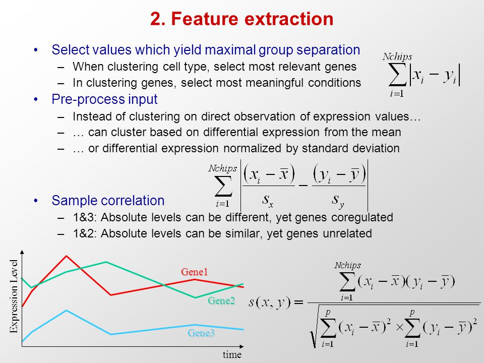 2. Feature extraction Select values which yield maximal group separation –When clustering cell type, select most relevant genes –In clustering genes,