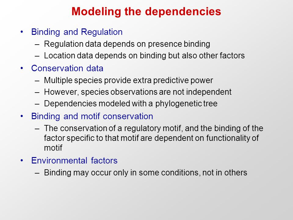 Modeling the dependencies Binding and Regulation –Regulation data depends on presence binding –Location data depends on binding but also other factors Conservation data –Multiple species provide extra predictive power –However, species observations are not independent –Dependencies modeled with a phylogenetic tree Binding and motif conservation –The conservation of a regulatory motif, and the binding of the factor specific to that motif are dependent on functionality of motif Environmental factors –Binding may occur only in some conditions, not in others