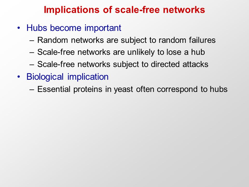 Implications of scale-free networks Hubs become important –Random networks are subject to random failures –Scale-free networks are unlikely to lose a