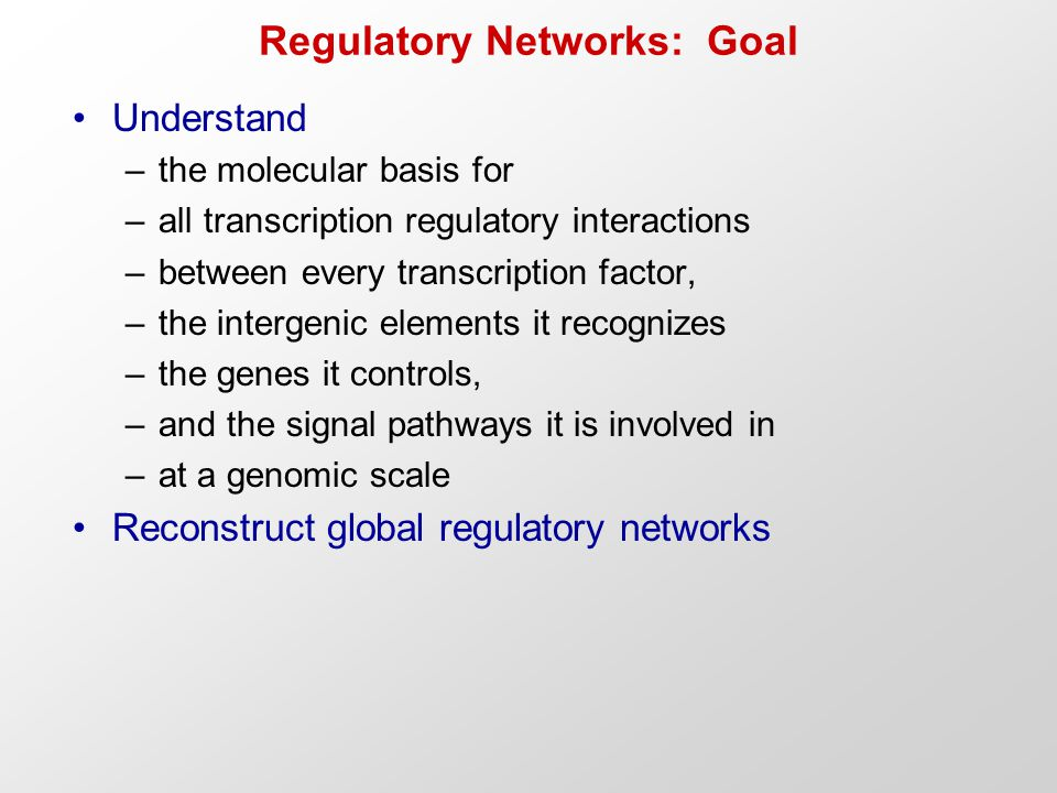Regulatory Networks: Goal Understand –the molecular basis for –all transcription regulatory interactions –between every transcription factor, –the intergenic elements it recognizes –the genes it controls, –and the signal pathways it is involved in –at a genomic scale Reconstruct global regulatory networks