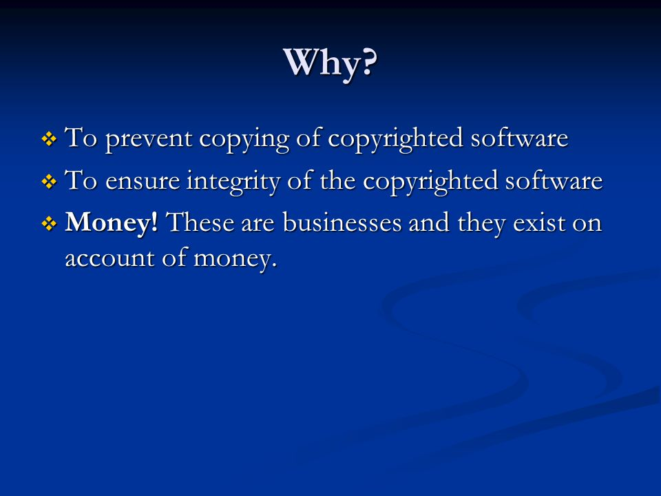 Why?  To prevent copying of copyrighted software  To ensure integrity of the copyrighted software  Money! These are businesses and they exist on ac