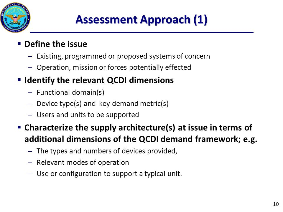 Assessment Approach (1)  Define the issue ─Existing, programmed or proposed systems of concern ─Operation, mission or forces potentially effected  Identify the relevant QCDI dimensions ─Functional domain(s) ─Device type(s) and key demand metric(s) ─Users and units to be supported  Characterize the supply architecture(s) at issue in terms of additional dimensions of the QCDI demand framework; e.g.