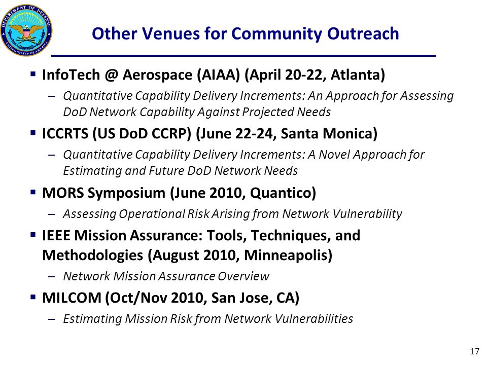 Other Venues for Community Outreach  InfoTech @ Aerospace (AIAA) (April 20-22, Atlanta) ─Quantitative Capability Delivery Increments: An Approach for Assessing DoD Network Capability Against Projected Needs  ICCRTS (US DoD CCRP) (June 22-24, Santa Monica) ─Quantitative Capability Delivery Increments: A Novel Approach for Estimating and Future DoD Network Needs  MORS Symposium (June 2010, Quantico) ─Assessing Operational Risk Arising from Network Vulnerability  IEEE Mission Assurance: Tools, Techniques, and Methodologies (August 2010, Minneapolis) ─Network Mission Assurance Overview  MILCOM (Oct/Nov 2010, San Jose, CA) ─Estimating Mission Risk from Network Vulnerabilities 17