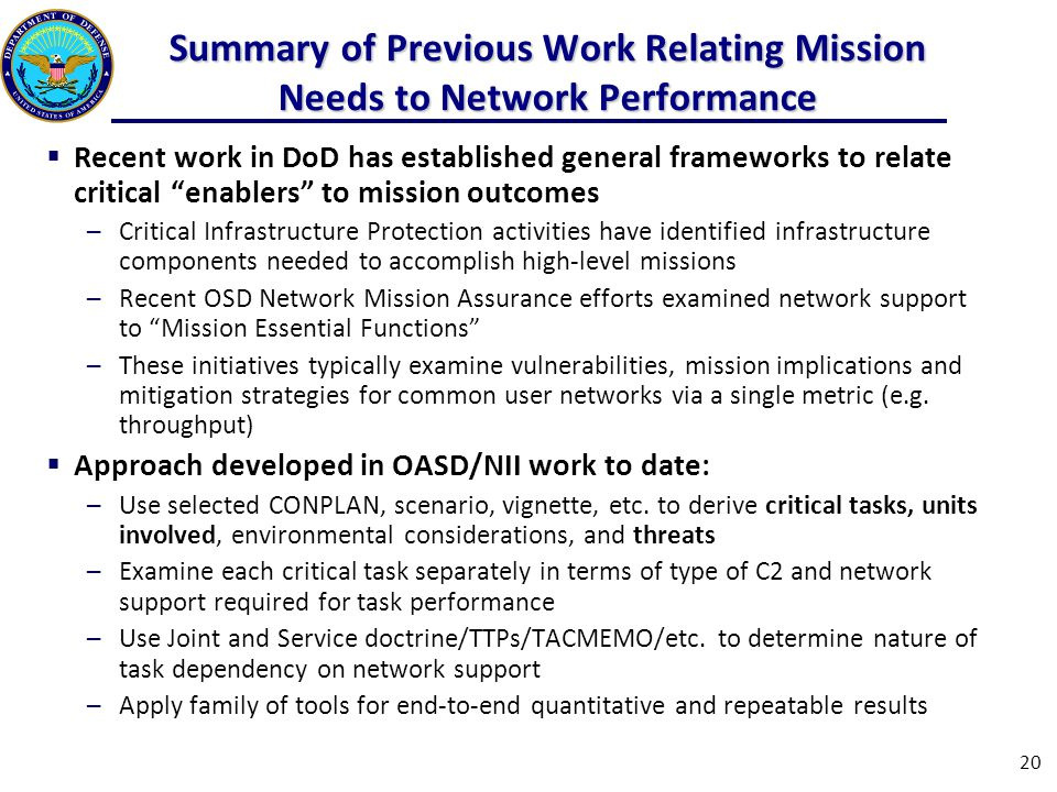 Summary of Previous Work Relating Mission Needs to Network Performance  Recent work in DoD has established general frameworks to relate critical enablers to mission outcomes ─Critical Infrastructure Protection activities have identified infrastructure components needed to accomplish high-level missions ─Recent OSD Network Mission Assurance efforts examined network support to Mission Essential Functions ─These initiatives typically examine vulnerabilities, mission implications and mitigation strategies for common user networks via a single metric (e.g.