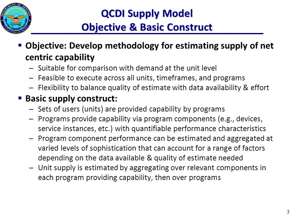 QCDI Supply Model Objective & Basic Construct  Objective: Develop methodology for estimating supply of net centric capability ─Suitable for comparison with demand at the unit level ─Feasible to execute across all units, timeframes, and programs ─Flexibility to balance quality of estimate with data availability & effort  Basic supply construct: ─Sets of users (units) are provided capability by programs ─Programs provide capability via program components (e.g., devices, service instances, etc.) with quantifiable performance characteristics ─Program component performance can be estimated and aggregated at varied levels of sophistication that can account for a range of factors depending on the data available & quality of estimate needed ─Unit supply is estimated by aggregating over relevant components in each program providing capability, then over programs 3