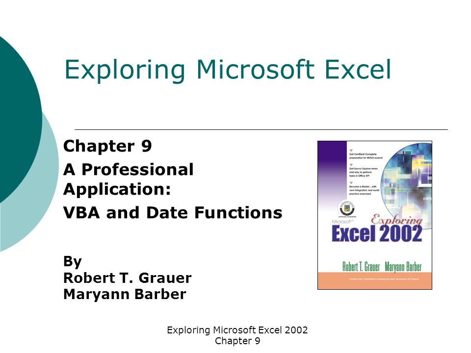 Exploring Microsoft Excel 2002 Chapter 9 Objectives (1 of 2)  Explain the importance of data validation and flexibility in a spreadsheet model  Describe the YEAR, MONTH, DAY, and DATE functions  Distinguish between the PMT, IPMT, and PPMT functions  Describe the logical functions AND and OR  Describe the Excel object model; define the terms collection, method, and property  Describe how the macro recorder can be used to jump start VBA procedures
