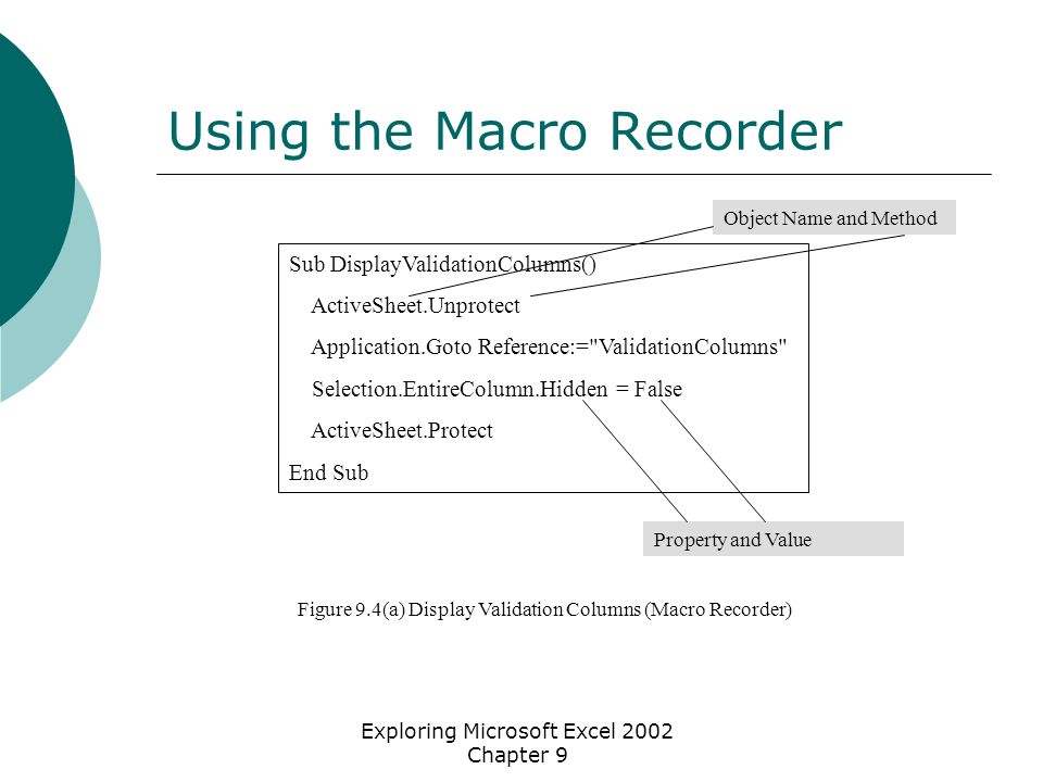 Exploring Microsoft Excel 2002 Chapter 9 Using the Macro Recorder Sub DisplayValidationColumns() ActiveSheet.Unprotect Application.Goto Reference:= ValidationColumns Selection.EntireColumn.Hidden = False ActiveSheet.Protect End Sub Object Name and Method Property and Value Figure 9.4(a) Display Validation Columns (Macro Recorder)