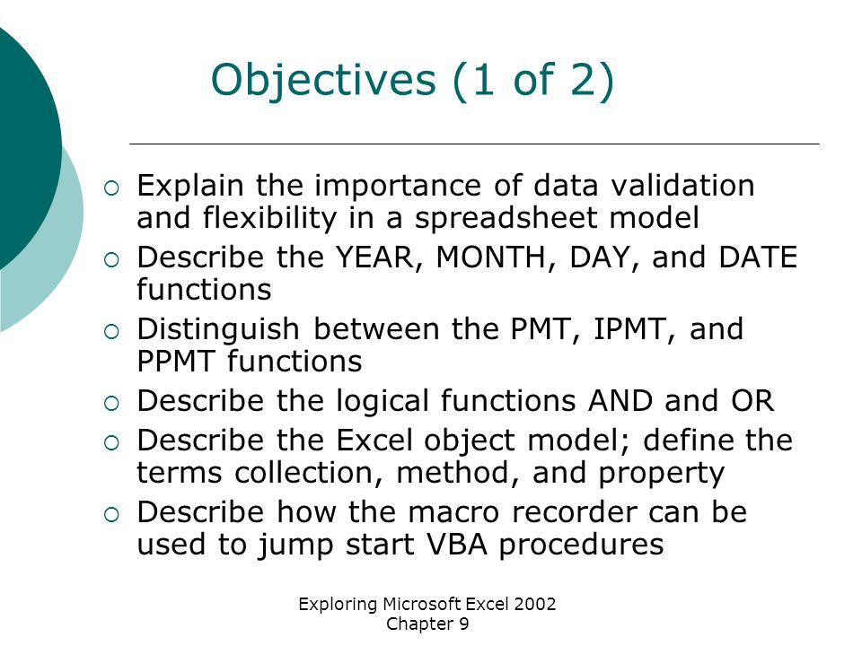 Exploring Microsoft Excel 2002 Chapter 9 Objectives (1 of 2)  Explain the importance of data validation and flexibility in a spreadsheet model  Describe the YEAR, MONTH, DAY, and DATE functions  Distinguish between the PMT, IPMT, and PPMT functions  Describe the logical functions AND and OR  Describe the Excel object model; define the terms collection, method, and property  Describe how the macro recorder can be used to jump start VBA procedures