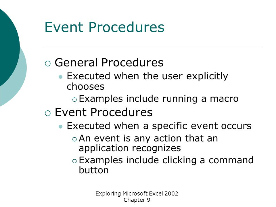 Exploring Microsoft Excel 2002 Chapter 9 Event Procedures  General Procedures Executed when the user explicitly chooses  Examples include running a macro  Event Procedures Executed when a specific event occurs  An event is any action that an application recognizes  Examples include clicking a command button