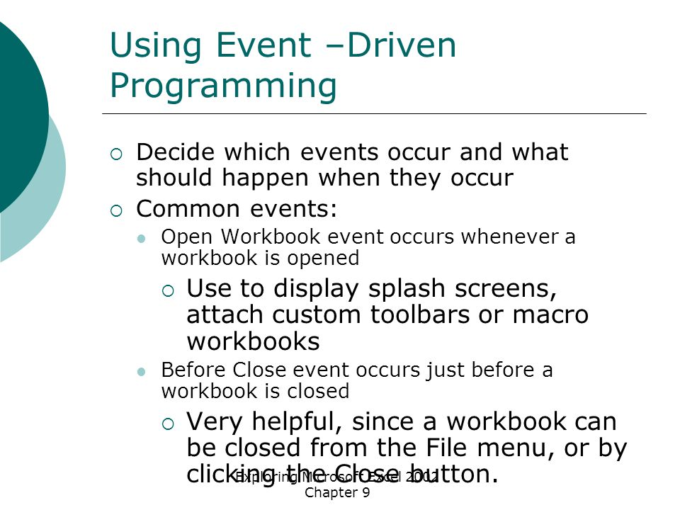 Exploring Microsoft Excel 2002 Chapter 9 Using Event –Driven Programming  Decide which events occur and what should happen when they occur  Common events: Open Workbook event occurs whenever a workbook is opened  Use to display splash screens, attach custom toolbars or macro workbooks Before Close event occurs just before a workbook is closed  Very helpful, since a workbook can be closed from the File menu, or by clicking the Close button.