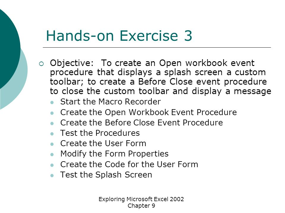 Exploring Microsoft Excel 2002 Chapter 9 Hands-on Exercise 3  Objective: To create an Open workbook event procedure that displays a splash screen a custom toolbar; to create a Before Close event procedure to close the custom toolbar and display a message Start the Macro Recorder Create the Open Workbook Event Procedure Create the Before Close Event Procedure Test the Procedures Create the User Form Modify the Form Properties Create the Code for the User Form Test the Splash Screen