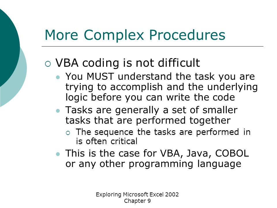Exploring Microsoft Excel 2002 Chapter 9 More Complex Procedures  VBA coding is not difficult You MUST understand the task you are trying to accomplish and the underlying logic before you can write the code Tasks are generally a set of smaller tasks that are performed together  The sequence the tasks are performed in is often critical This is the case for VBA, Java, COBOL or any other programming language