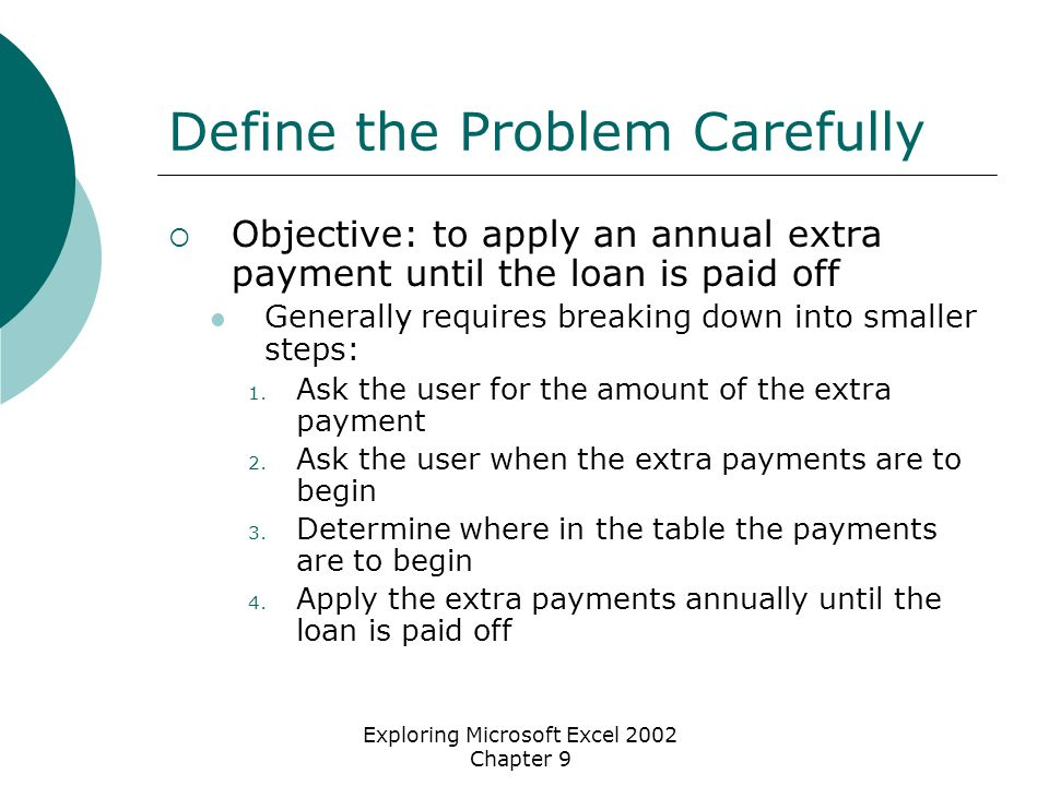 Exploring Microsoft Excel 2002 Chapter 9 Define the Problem Carefully  Objective: to apply an annual extra payment until the loan is paid off Generally requires breaking down into smaller steps: 1.