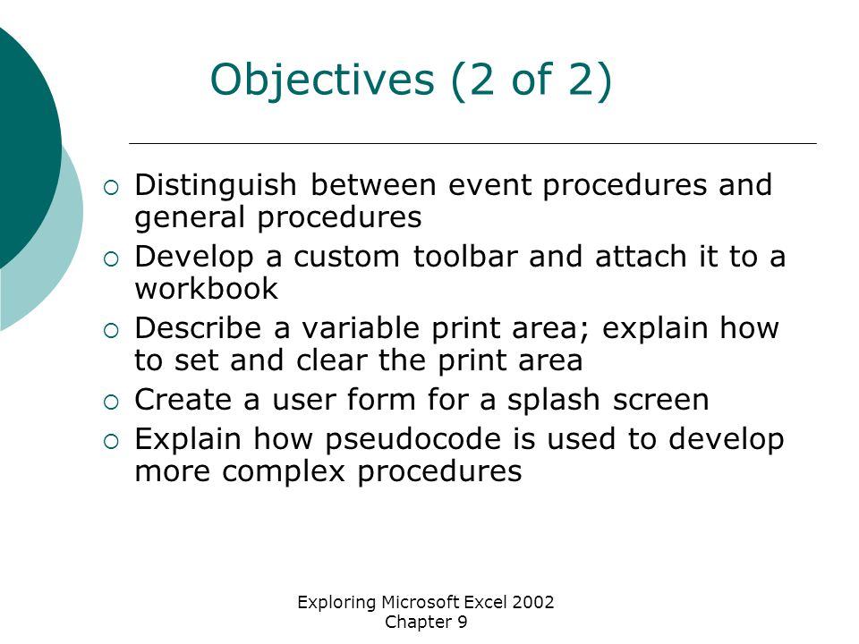 Exploring Microsoft Excel 2002 Chapter 9 Objectives (2 of 2)  Distinguish between event procedures and general procedures  Develop a custom toolbar and attach it to a workbook  Describe a variable print area; explain how to set and clear the print area  Create a user form for a splash screen  Explain how pseudocode is used to develop more complex procedures