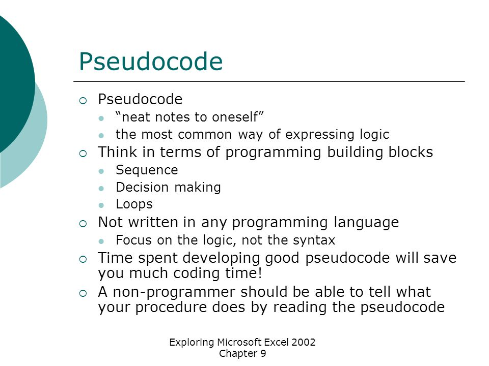 Exploring Microsoft Excel 2002 Chapter 9 Pseudocode  Pseudocode neat notes to oneself the most common way of expressing logic  Think in terms of programming building blocks Sequence Decision making Loops  Not written in any programming language Focus on the logic, not the syntax  Time spent developing good pseudocode will save you much coding time.