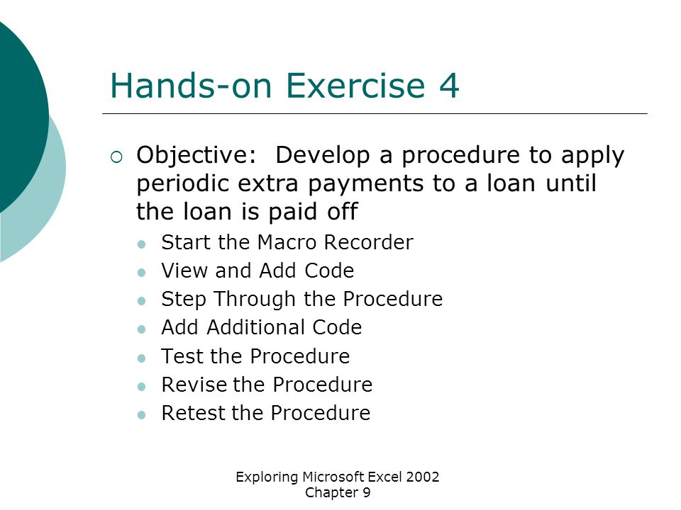Exploring Microsoft Excel 2002 Chapter 9 Hands-on Exercise 4  Objective: Develop a procedure to apply periodic extra payments to a loan until the loan is paid off Start the Macro Recorder View and Add Code Step Through the Procedure Add Additional Code Test the Procedure Revise the Procedure Retest the Procedure