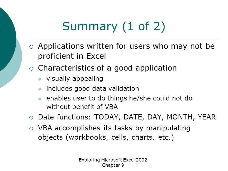 Exploring Microsoft Excel 2002 Chapter 9 Summary (1 of 2)  Applications written for users who may not be proficient in Excel  Characteristics of a good application visually appealing includes good data validation enables user to do things he/she could not do without benefit of VBA  Date functions: TODAY, DATE, DAY, MONTH, YEAR  VBA accomplishes its tasks by manipulating objects (workbooks, cells, charts.