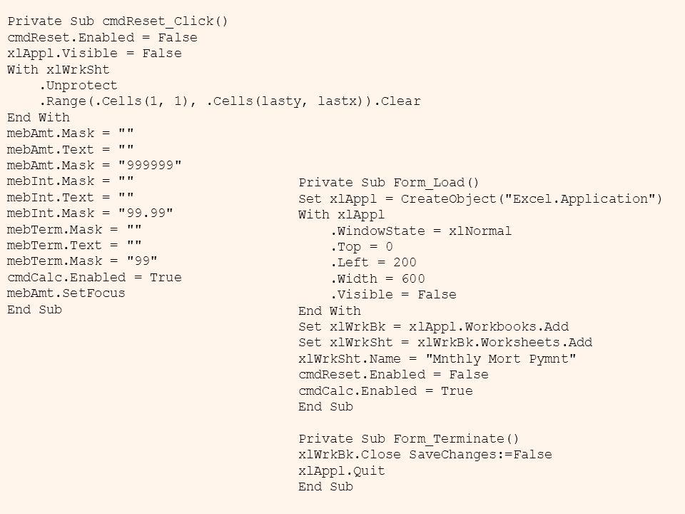 Private Sub cmdReset_Click() cmdReset.Enabled = False xlAppl.Visible = False With xlWrkSht.Unprotect.Range(.Cells(1, 1),.Cells(lasty, lastx)).Clear End With mebAmt.Mask = mebAmt.Text = mebAmt.Mask = 999999 mebInt.Mask = mebInt.Text = mebInt.Mask = 99.99 mebTerm.Mask = mebTerm.Text = mebTerm.Mask = 99 cmdCalc.Enabled = True mebAmt.SetFocus End Sub Private Sub Form_Load() Set xlAppl = CreateObject( Excel.Application ) With xlAppl.WindowState = xlNormal.Top = 0.Left = 200.Width = 600.Visible = False End With Set xlWrkBk = xlAppl.Workbooks.Add Set xlWrkSht = xlWrkBk.Worksheets.Add xlWrkSht.Name = Mnthly Mort Pymnt cmdReset.Enabled = False cmdCalc.Enabled = True End Sub Private Sub Form_Terminate() xlWrkBk.Close SaveChanges:=False xlAppl.Quit End Sub