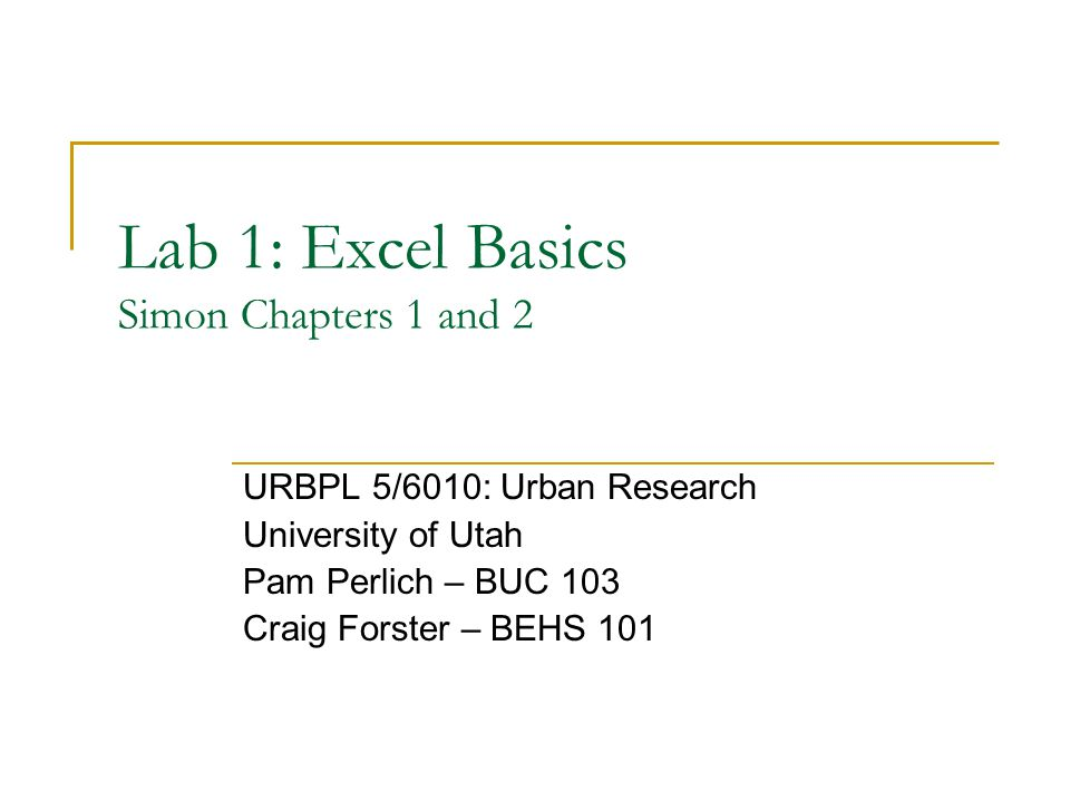 Lab 1: Excel Basics Simon Chapters 1 and 2 URBPL 5/6010: Urban Research University of Utah Pam Perlich – BUC 103 Craig Forster – BEHS 101