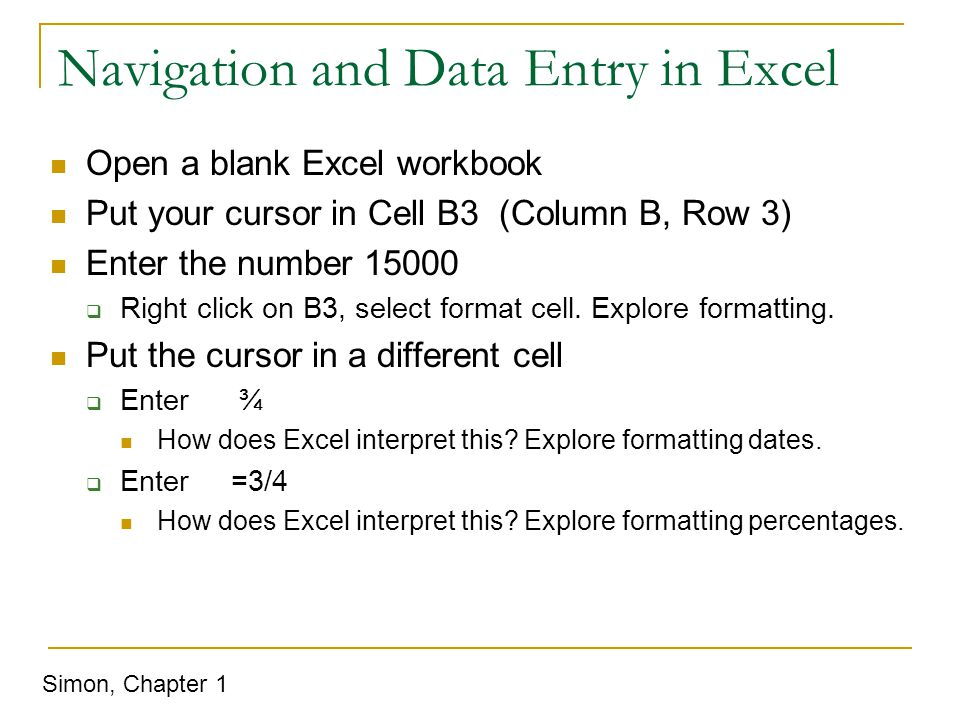 Navigation and Data Entry in Excel Open a blank Excel workbook Put your cursor in Cell B3 (Column B, Row 3) Enter the number 15000  Right click on B3, select format cell.