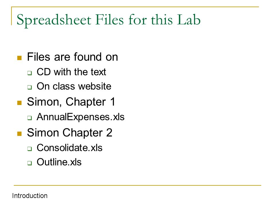 Spreadsheet Files for this Lab Files are found on  CD with the text  On class website Simon, Chapter 1  AnnualExpenses.xls Simon Chapter 2  Consolidate.xls  Outline.xls Introduction