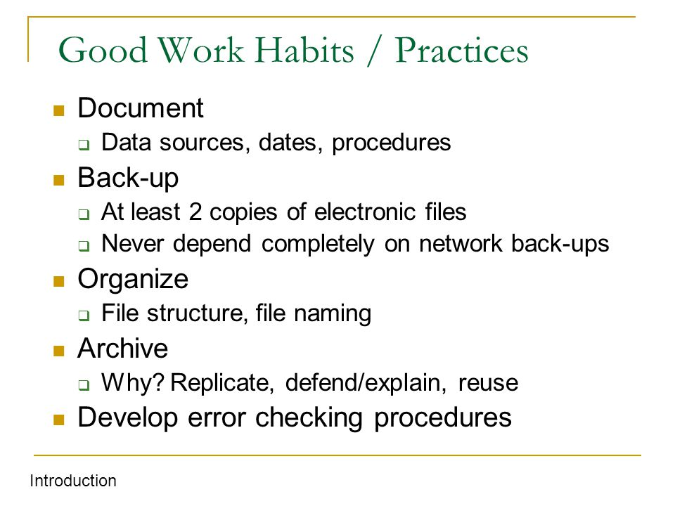 Good Work Habits / Practices Document  Data sources, dates, procedures Back-up  At least 2 copies of electronic files  Never depend completely on network back-ups Organize  File structure, file naming Archive  Why.