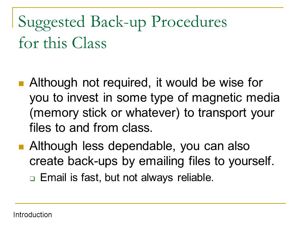 Suggested Back-up Procedures for this Class Although not required, it would be wise for you to invest in some type of magnetic media (memory stick or whatever) to transport your files to and from class.