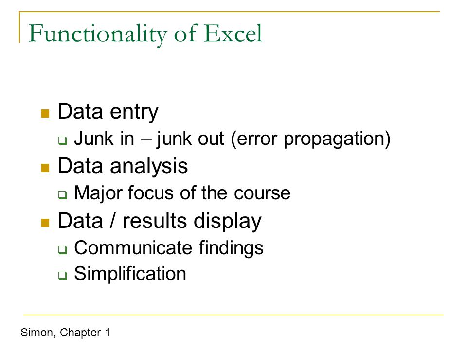 Functionality of Excel Data entry  Junk in – junk out (error propagation) Data analysis  Major focus of the course Data / results display  Communicate findings  Simplification Simon, Chapter 1