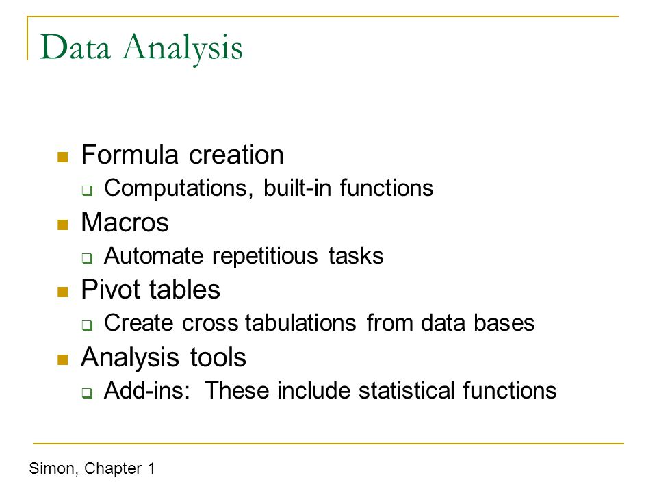 Data Analysis Formula creation  Computations, built-in functions Macros  Automate repetitious tasks Pivot tables  Create cross tabulations from data bases Analysis tools  Add-ins: These include statistical functions Simon, Chapter 1
