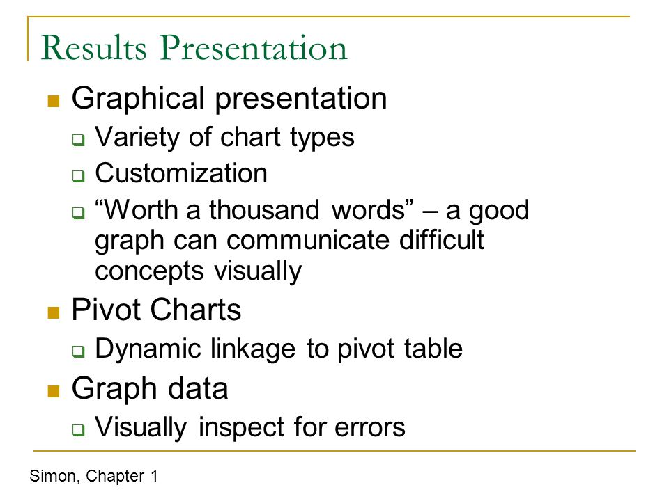 Results Presentation Graphical presentation  Variety of chart types  Customization  Worth a thousand words – a good graph can communicate difficult concepts visually Pivot Charts  Dynamic linkage to pivot table Graph data  Visually inspect for errors Simon, Chapter 1