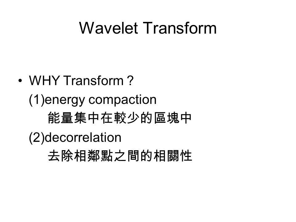 Wavelet Transform WHY Transform (1)energy compaction 能量集中在較少的區塊中 (2)decorrelation 去除相鄰點之間的相關性