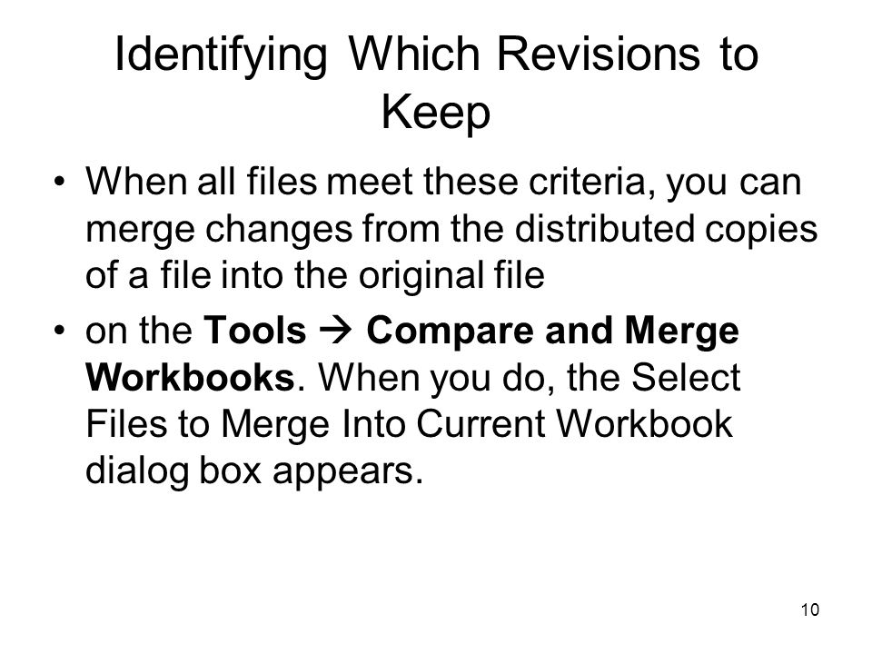 9 Identifying Which Revisions to Keep To distribute copies of a document and merge the changes into the original, the files involved must meet these criteria: –All distributed files must be copies of the same workbook, which must have had sharing, change tracking, and change history turned on when it was copied.