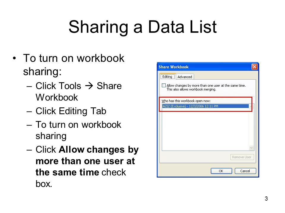 3 Sharing a Data List To turn on workbook sharing: –Click Tools  Share Workbook –Click Editing Tab –To turn on workbook sharing –Click Allow changes by more than one user at the same time check box.