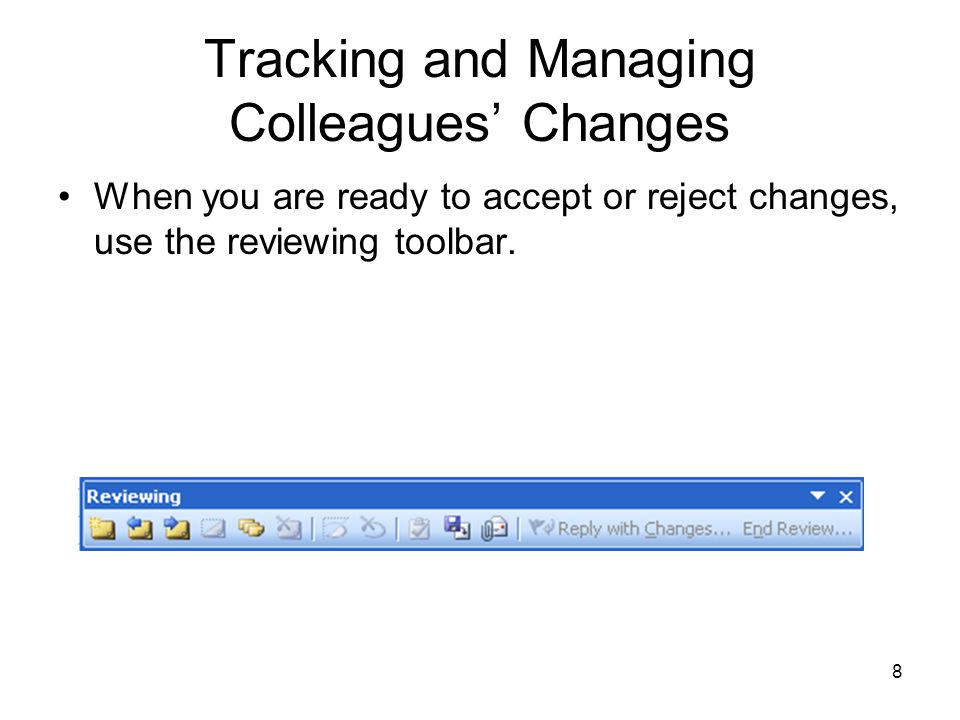 8 Tracking and Managing Colleagues' Changes When you are ready to accept or reject changes, use the reviewing toolbar.