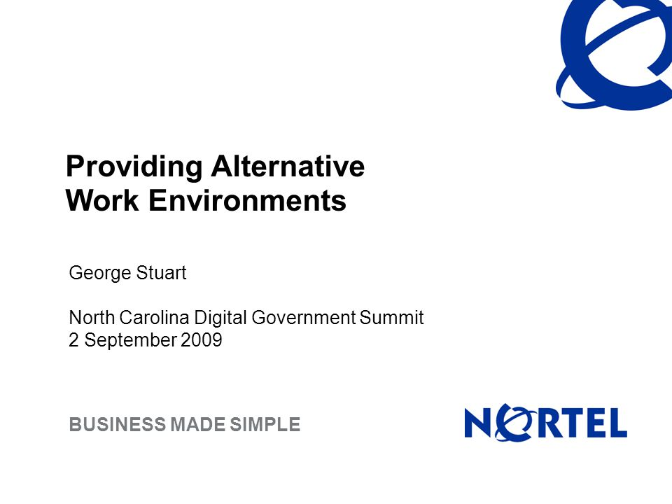 BUSINESS MADE SIMPLE Providing Alternative Work Environments George Stuart North Carolina Digital Government Summit 2 September 2009