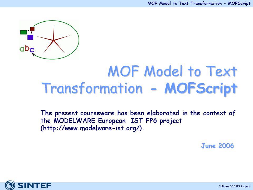 MOF Model to Text Transformation - MOFScript Eclipse ECESIS Project MOF Model to Text Transformation - MOFScript The present courseware has been elabo