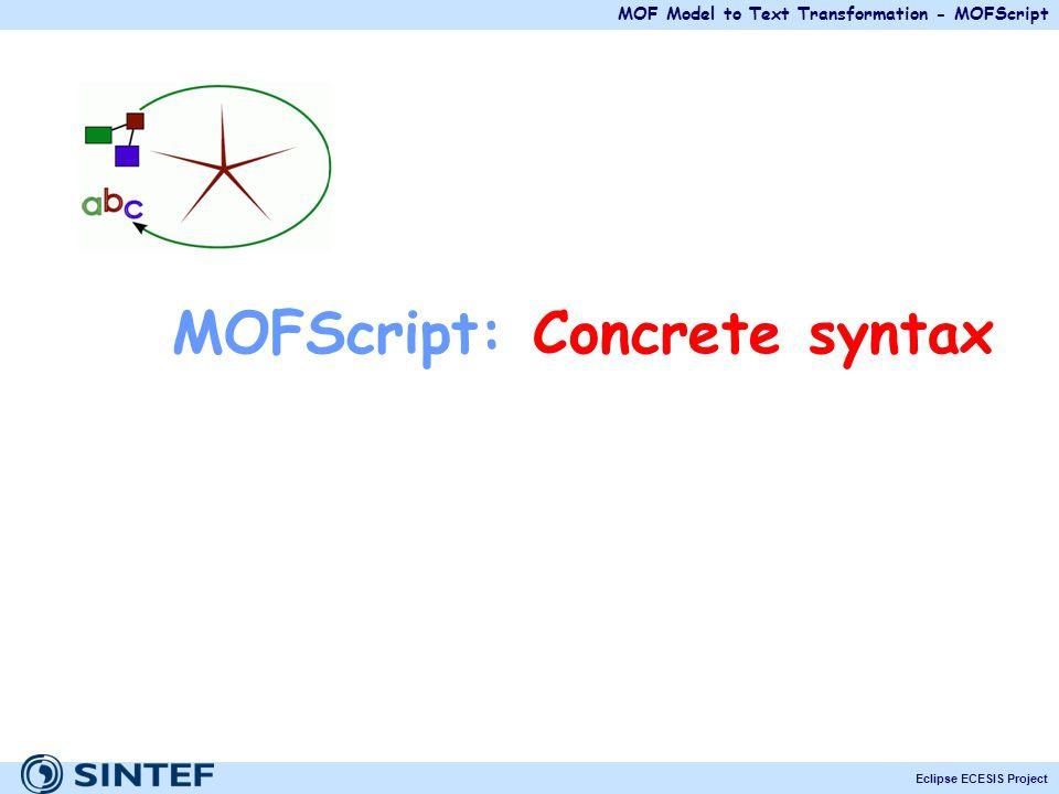 MOF Model to Text Transformation - MOFScript Eclipse ECESIS Project MOFScript: Concrete syntax