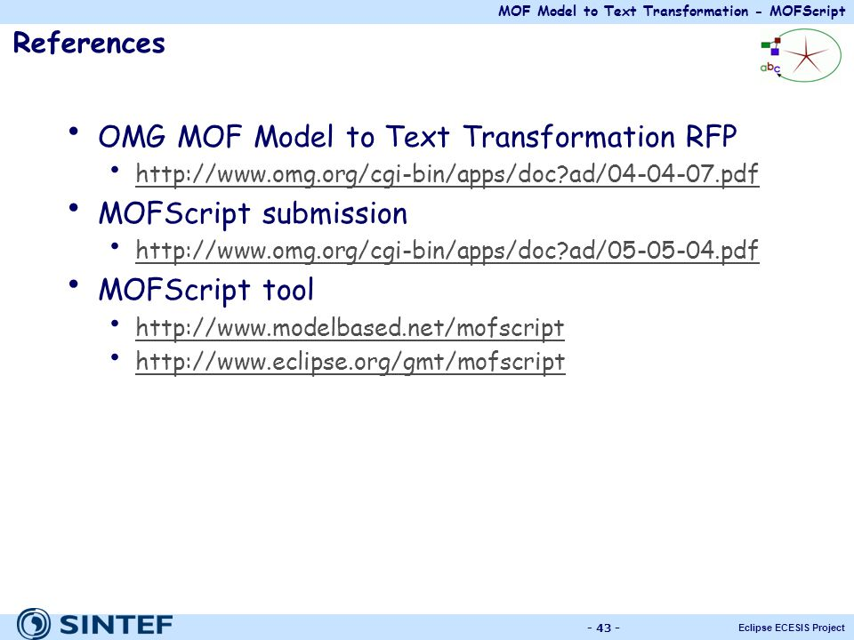 MOF Model to Text Transformation - MOFScript Eclipse ECESIS Project - 43 - References OMG MOF Model to Text Transformation RFP http://www.omg.org/cgi-