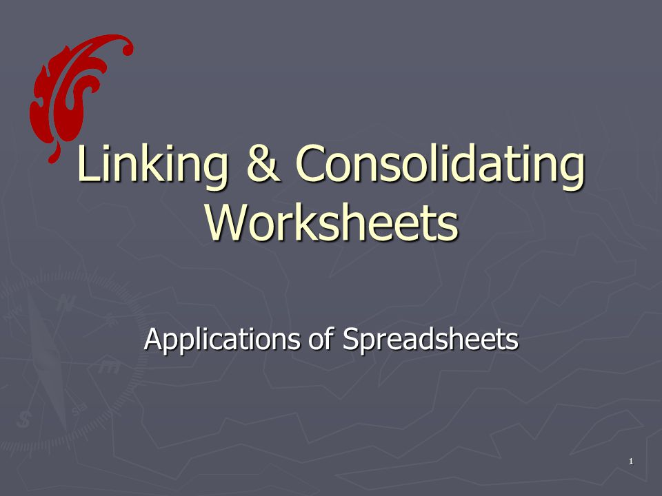 1 Linking & Consolidating Worksheets Applications of Spreadsheets