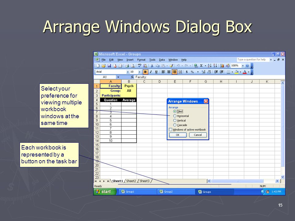 15 Arrange Windows Dialog Box Each workbook is represented by a button on the task bar Select your preference for viewing multiple workbook windows at