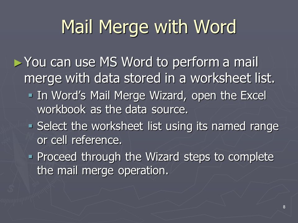 8 Mail Merge with Word ► You can use MS Word to perform a mail merge with data stored in a worksheet list.  In Word's Mail Merge Wizard, open the Exc