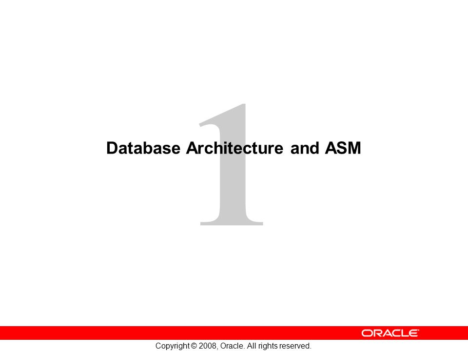 1 Copyright © 2008, Oracle. All rights reserved. Database Architecture and ASM