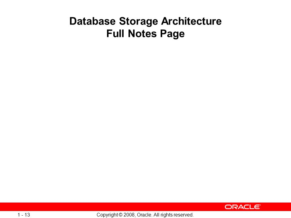 Copyright © 2008, Oracle. All rights reserved. 1 - 13 Database Storage Architecture Full Notes Page