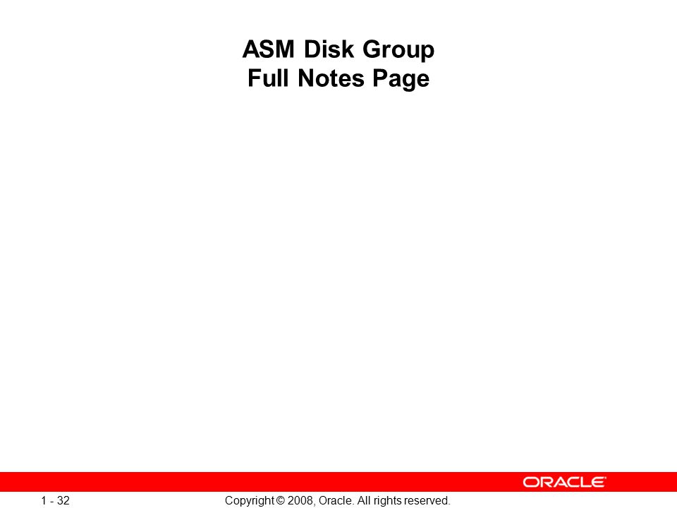 Copyright © 2008, Oracle. All rights reserved. 1 - 32 ASM Disk Group Full Notes Page