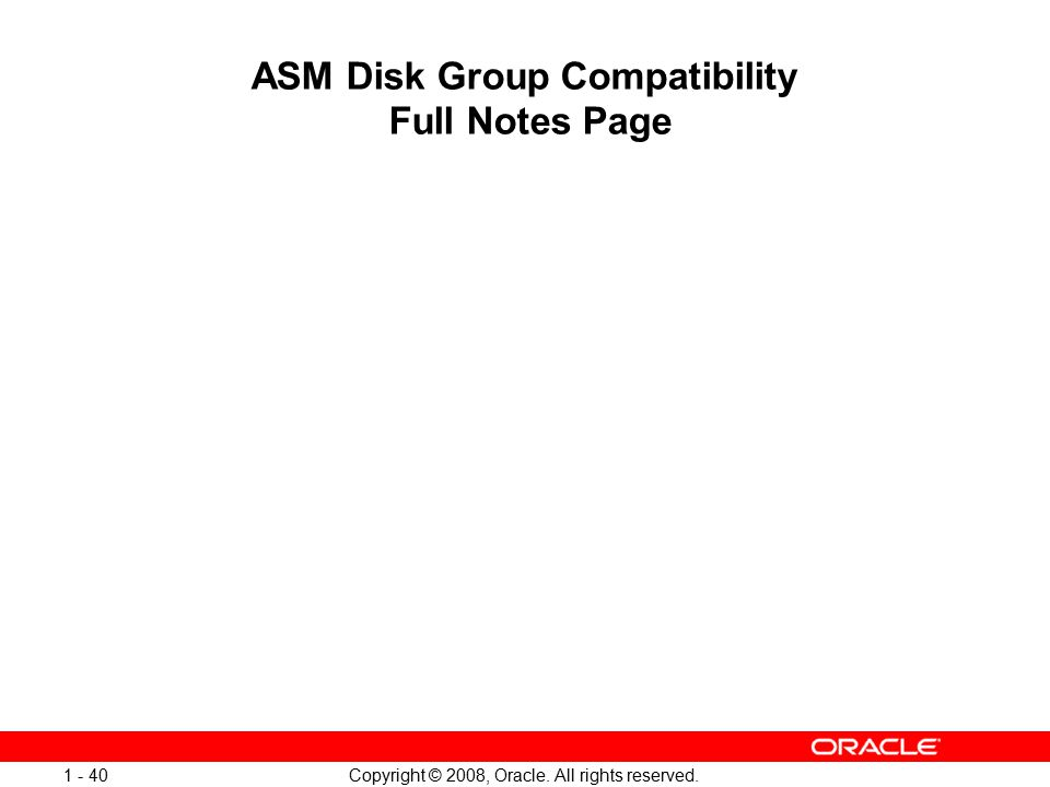Copyright © 2008, Oracle. All rights reserved. 1 - 40 ASM Disk Group Compatibility Full Notes Page